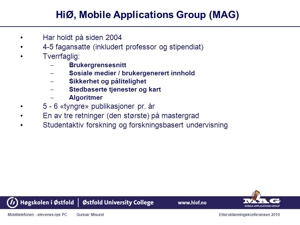 Mobiltelefonen - elevenes nye PC Gunnar MisundEtterutdanningskonferansen 2010 HiØ, Mobile Applications Group (MAG) • Har holdt på siden 2004 • 4-5 fagansatte (inkludert professor og stipendiat) • Tverrfaglig: – Brukergrensesnitt – Sosiale medier / brukergenerert innhold – Sikkerhet og pålitelighet – Stedbaserte tjenester og kart – Algoritmer • 5 - 6 «tyngre» publikasjoner pr.