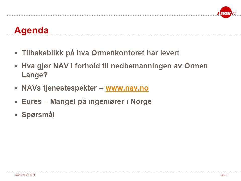 NAV, 04.07.2014Side 3 Agenda  Tilbakeblikk på hva Ormenkontoret har levert  Hva gjør NAV i forhold til nedbemanningen av Ormen Lange?  NAVs tjenest