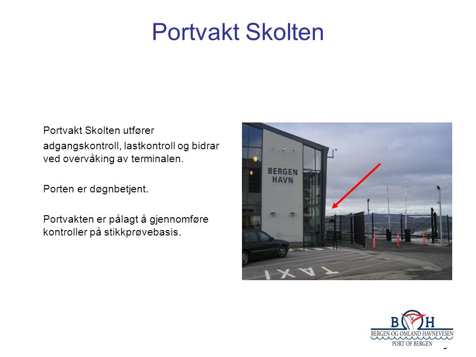 9 Portvakt Skolten Portvakt Skolten utfører adgangskontroll, lastkontroll og bidrar ved overvåking av terminalen. Porten er døgnbetjent. Portvakten er