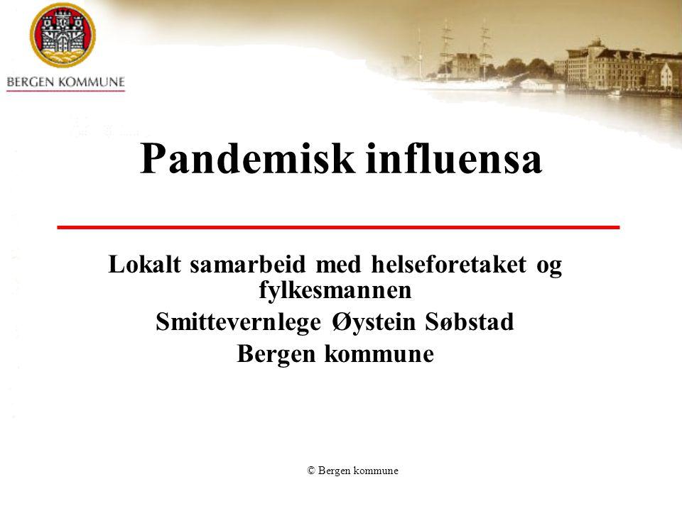 © Bergen kommune Pandemisk influensa Lokalt samarbeid med helseforetaket og fylkesmannen Smittevernlege Øystein Søbstad Bergen kommune