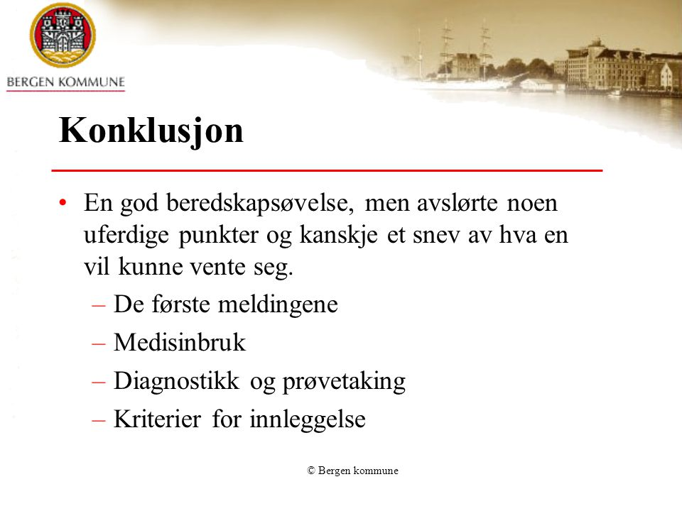 © Bergen kommune Konklusjon •En god beredskapsøvelse, men avslørte noen uferdige punkter og kanskje et snev av hva en vil kunne vente seg. –De første