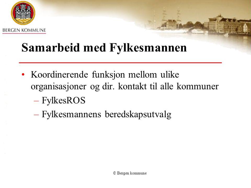 © Bergen kommune Samarbeid med Fylkesmannen •Koordinerende funksjon mellom ulike organisasjoner og dir. kontakt til alle kommuner –FylkesROS –Fylkesma