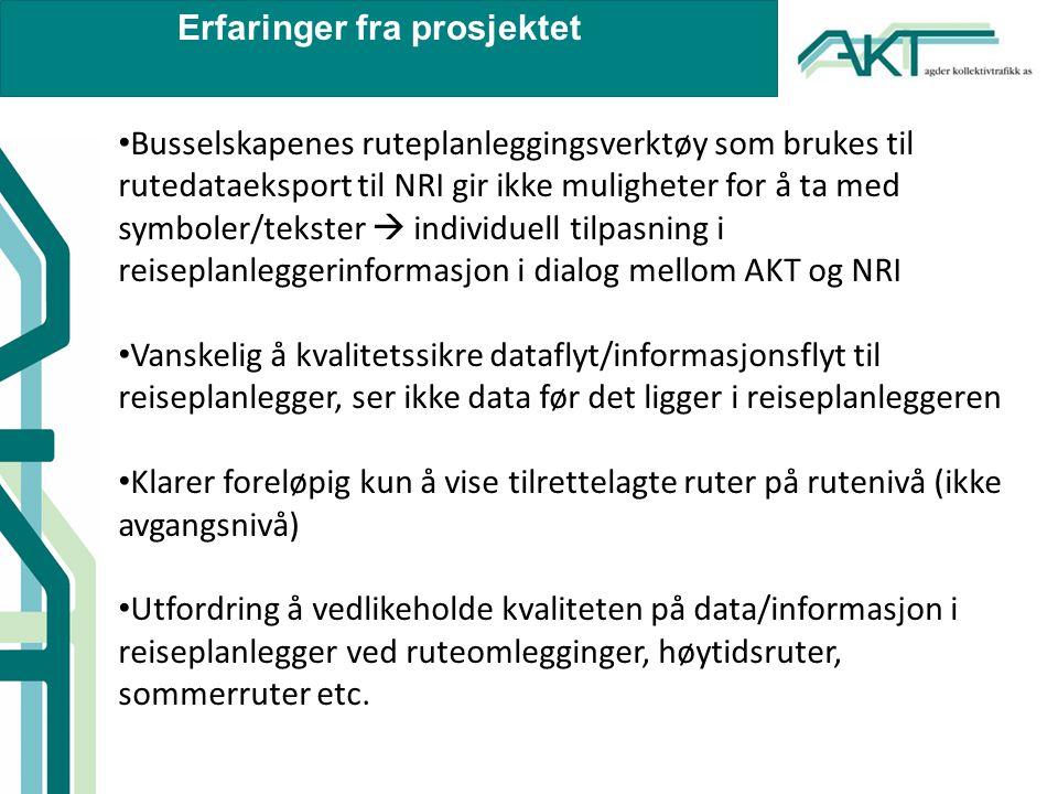 Erfaringer fra prosjektet • Busselskapenes ruteplanleggingsverktøy som brukes til rutedataeksport til NRI gir ikke muligheter for å ta med symboler/tekster  individuell tilpasning i reiseplanleggerinformasjon i dialog mellom AKT og NRI • Vanskelig å kvalitetssikre dataflyt/informasjonsflyt til reiseplanlegger, ser ikke data før det ligger i reiseplanleggeren • Klarer foreløpig kun å vise tilrettelagte ruter på rutenivå (ikke avgangsnivå) • Utfordring å vedlikeholde kvaliteten på data/informasjon i reiseplanlegger ved ruteomlegginger, høytidsruter, sommerruter etc.