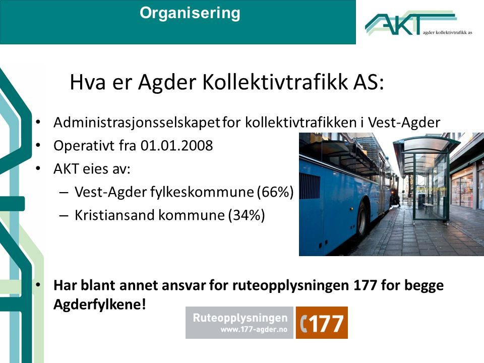Organisering Hva er Agder Kollektivtrafikk AS: • Administrasjonsselskapet for kollektivtrafikken i Vest-Agder • Operativt fra 01.01.2008 • AKT eies av: – Vest-Agder fylkeskommune (66%) – Kristiansand kommune (34%) • Har blant annet ansvar for ruteopplysningen 177 for begge Agderfylkene!