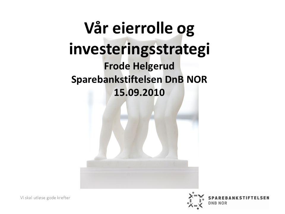 Vår eierrolle og investeringsstrategi Frode Helgerud Sparebankstiftelsen DnB NOR 15.09.2010 Vi skal utløse gode krefter