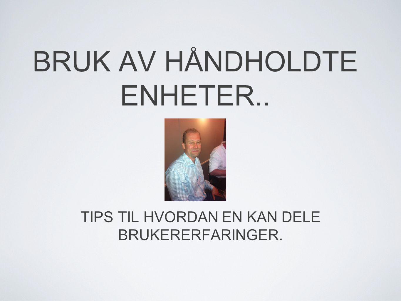 BRUK AV HÅNDHOLDTE ENHETER.. TIPS TIL HVORDAN EN KAN DELE BRUKERERFARINGER.