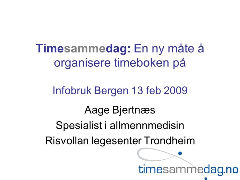 Timesammedag: En ny måte å organisere timeboken på Infobruk Bergen 13 feb 2009 Aage Bjertnæs Spesialist i allmennmedisin Risvollan legesenter Trondheim