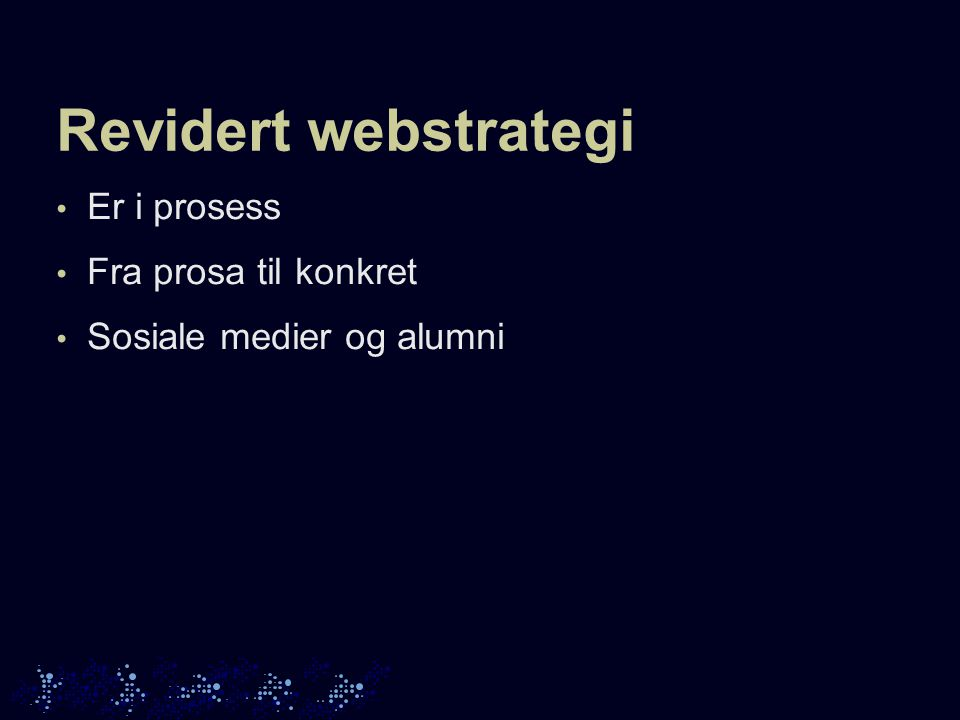 Revidert webstrategi • Er i prosess • Fra prosa til konkret • Sosiale medier og alumni