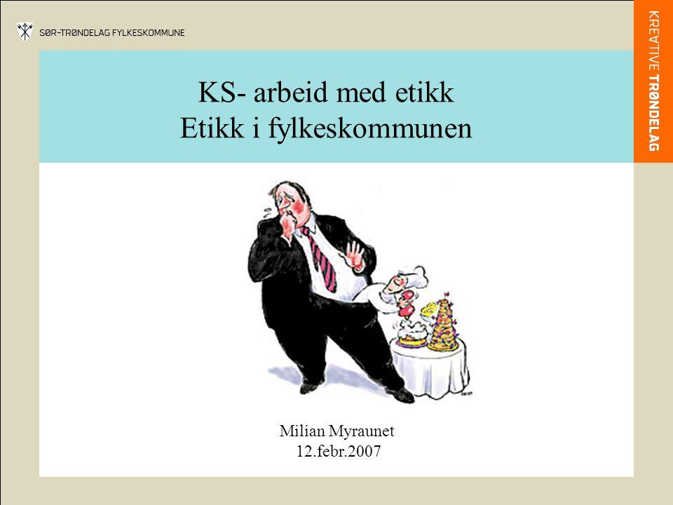 KS- arbeid med etikk Etikk i fylkeskommunen Milian Myraunet 12.febr.2007
