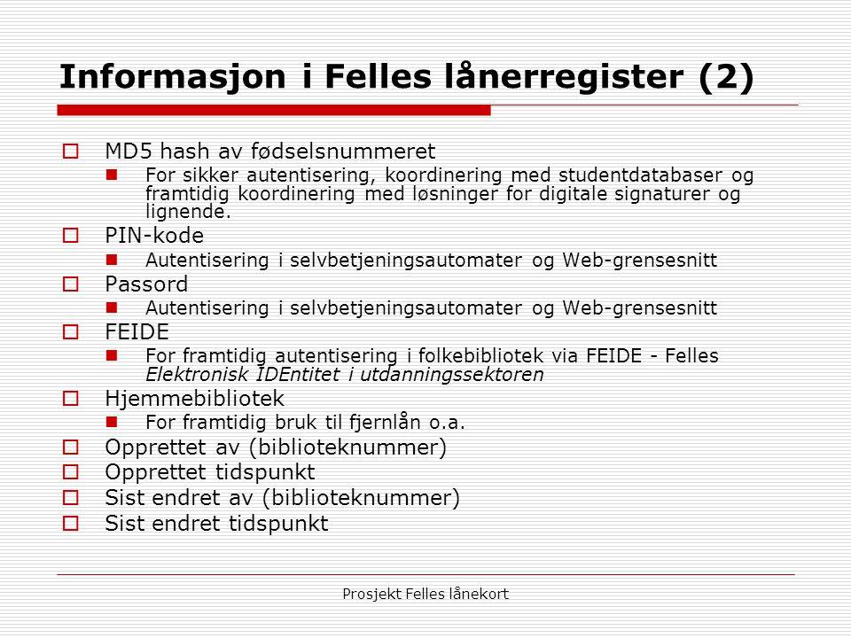 Prosjekt Felles lånekort Informasjon i Felles lånerregister (2)  MD5 hash av fødselsnummeret  For sikker autentisering, koordinering med studentdatabaser og framtidig koordinering med løsninger for digitale signaturer og lignende.