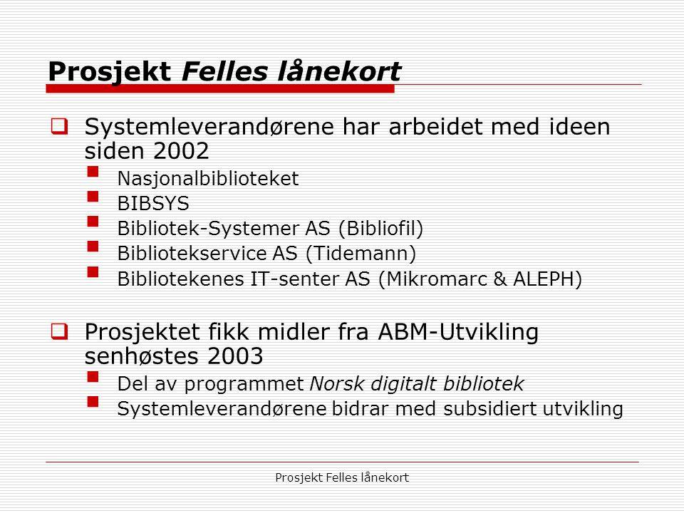 Prosjekt Felles lånekort  Systemleverandørene har arbeidet med ideen siden 2002  Nasjonalbiblioteket  BIBSYS  Bibliotek-Systemer AS (Bibliofil)  Bibliotekservice AS (Tidemann)  Bibliotekenes IT-senter AS (Mikromarc & ALEPH)  Prosjektet fikk midler fra ABM-Utvikling senhøstes 2003  Del av programmet Norsk digitalt bibliotek  Systemleverandørene bidrar med subsidiert utvikling