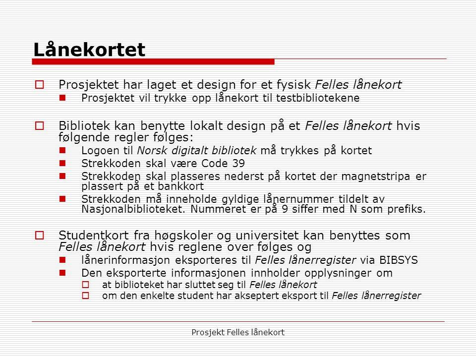Prosjekt Felles lånekort Lånekortet  Prosjektet har laget et design for et fysisk Felles lånekort  Prosjektet vil trykke opp lånekort til testbibliotekene  Bibliotek kan benytte lokalt design på et Felles lånekort hvis følgende regler følges:  Logoen til Norsk digitalt bibliotek må trykkes på kortet  Strekkoden skal være Code 39  Strekkoden skal plasseres nederst på kortet der magnetstripa er plassert på et bankkort  Strekkoden må inneholde gyldige lånernummer tildelt av Nasjonalbiblioteket.