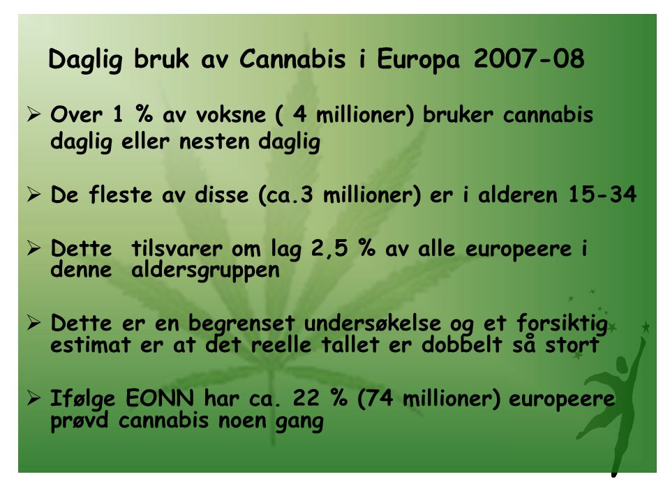Daglig bruk av Cannabis i Europa 2007-08  Over 1 % av voksne ( 4 millioner) bruker cannabis daglig eller nesten daglig  De fleste av disse (ca.3 millioner) er i alderen 15-34  Dette tilsvarer om lag 2,5 % av alle europeere i denne aldersgruppen  Dette er en begrenset undersøkelse og et forsiktig estimat er at det reelle tallet er dobbelt så stort  Ifølge EONN har ca.