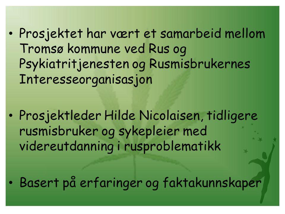• Prosjektet har vært et samarbeid mellom Tromsø kommune ved Rus og Psykiatritjenesten og Rusmisbrukernes Interesseorganisasjon • Prosjektleder Hilde Nicolaisen, tidligere rusmisbruker og sykepleier med videreutdanning i rusproblematikk • Basert på erfaringer og faktakunnskaper