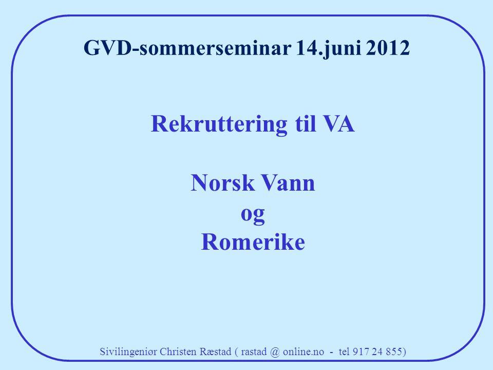 Rekruttering til VA Norsk Vann og Romerike Sivilingeniør Christen Ræstad ( rastad @ online.no - tel 917 24 855) GVD-sommerseminar 14.juni 2012