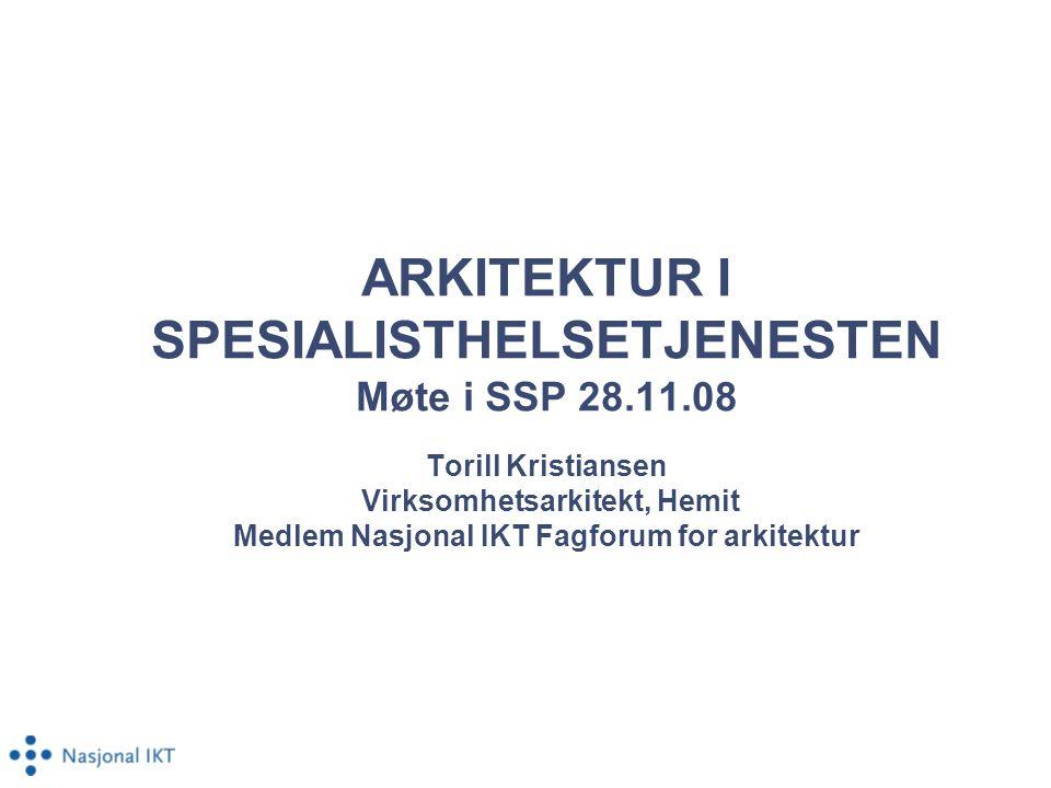 ARKITEKTUR I SPESIALISTHELSETJENESTEN Møte i SSP 28.11.08 Torill Kristiansen Virksomhetsarkitekt, Hemit Medlem Nasjonal IKT Fagforum for arkitektur