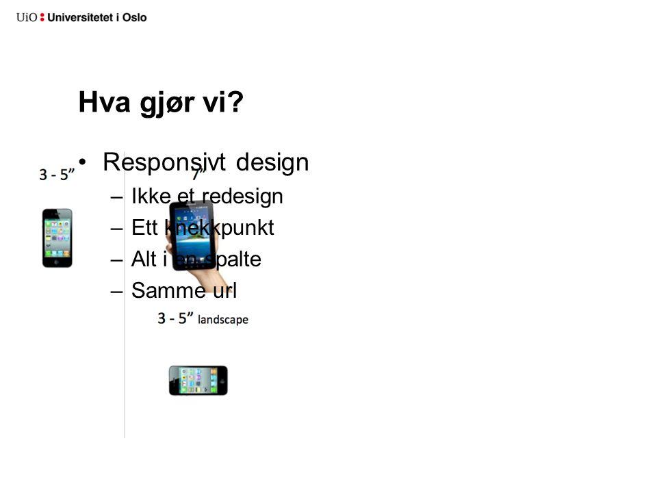 Hva gjør vi? •Responsivt design –Ikke et redesign –Ett knekkpunkt –Alt i en spalte –Samme url