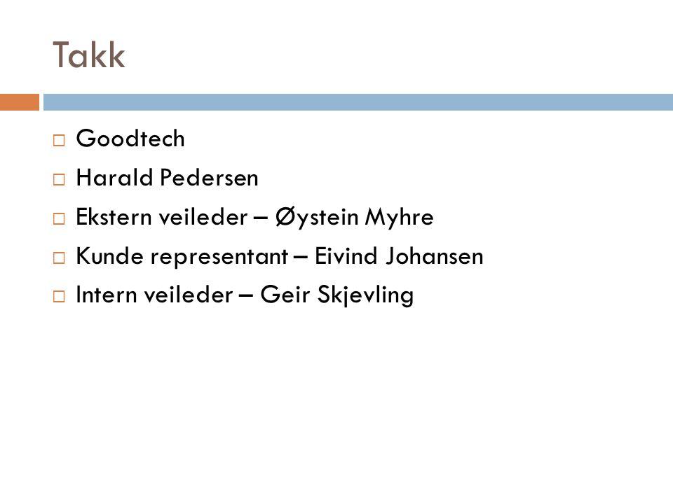 Takk  Goodtech  Harald Pedersen  Ekstern veileder – Øystein Myhre  Kunde representant – Eivind Johansen  Intern veileder – Geir Skjevling