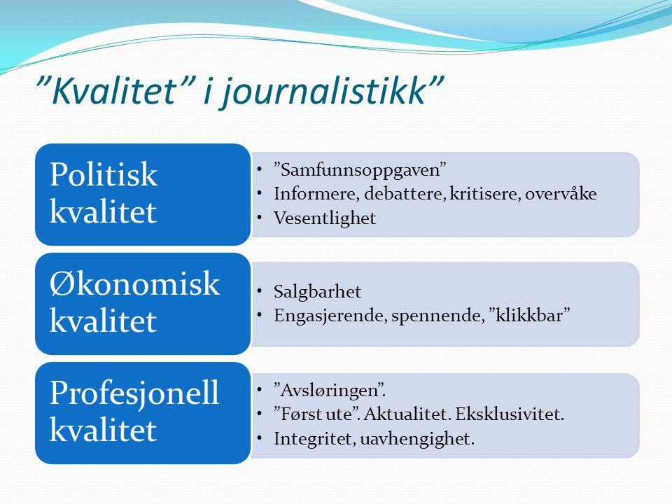 Kvalitet i journalistikk • Samfunnsoppgaven •Informere, debattere, kritisere, overvåke •Vesentlighet Politisk kvalitet •Salgbarhet •Engasjerende, spennende, klikkbar Økonomisk kvalitet • Avsløringen .