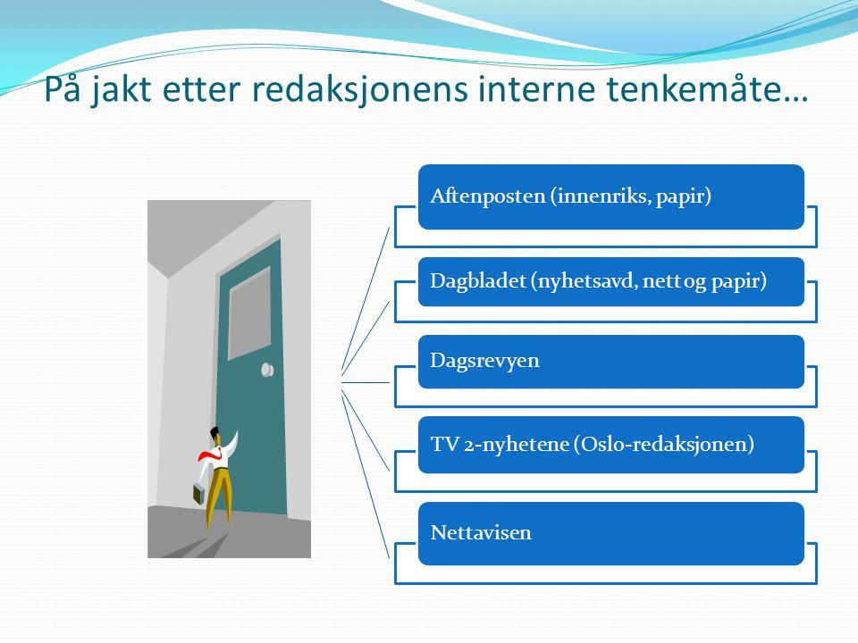 På jakt etter redaksjonens interne tenkemåte… Aftenposten (innenriks, papir) Dagbladet (nyhetsavd, nett og papir) Dagsrevyen TV 2-nyhetene (Oslo-redaksjonen) Nettavisen