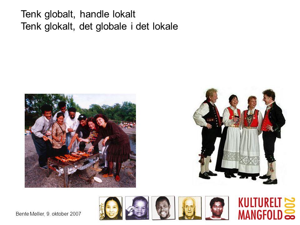 Bente Møller, 9. oktober 2007 Tenk globalt, handle lokalt Tenk glokalt, det globale i det lokale