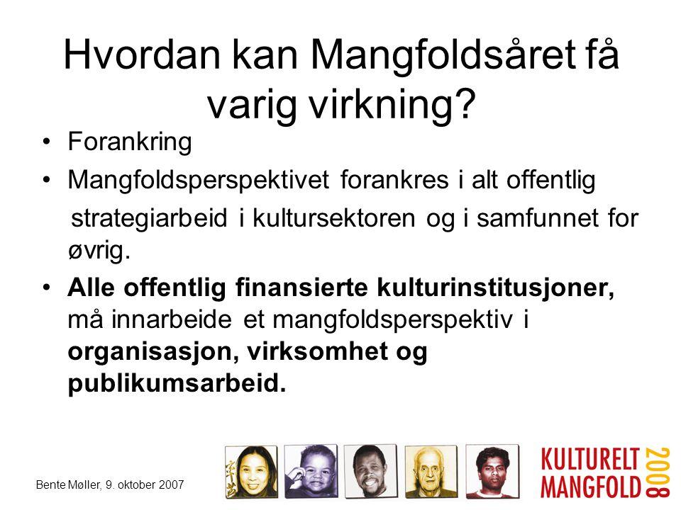 Bente Møller, 9. oktober 2007 Hvordan kan Mangfoldsåret få varig virkning? •Forankring •Mangfoldsperspektivet forankres i alt offentlig strategiarbeid