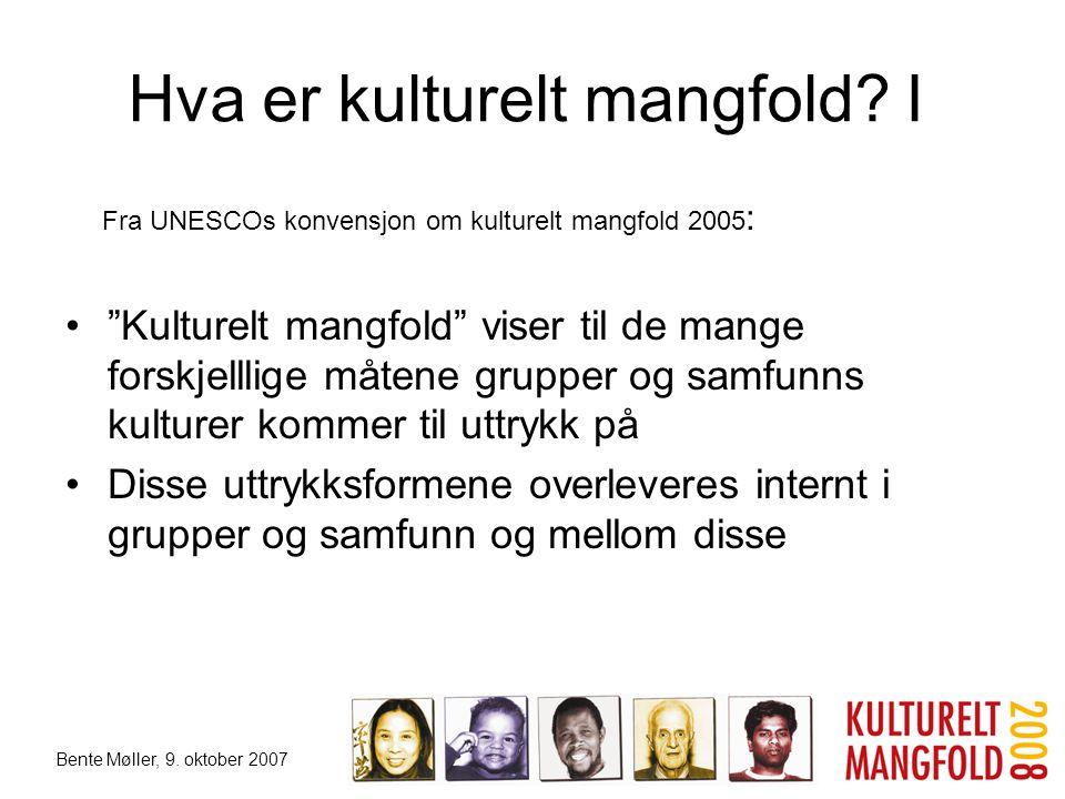 """Bente Møller, 9. oktober 2007 Hva er kulturelt mangfold? I Fra UNESCOs konvensjon om kulturelt mangfold 2005 : •""""Kulturelt mangfold"""" viser til de mang"""