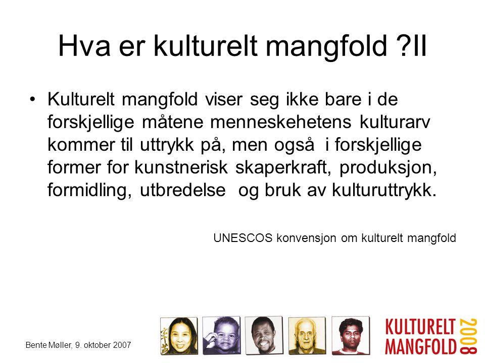Bente Møller, 9. oktober 2007 Hva er kulturelt mangfold ?II •Kulturelt mangfold viser seg ikke bare i de forskjellige måtene menneskehetens kulturarv