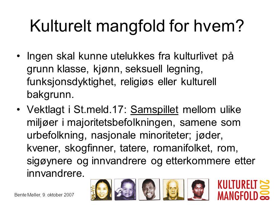 Bente Møller, 9. oktober 2007 Kulturelt mangfold for hvem? •Ingen skal kunne utelukkes fra kulturlivet på grunn klasse, kjønn, seksuell legning, funks