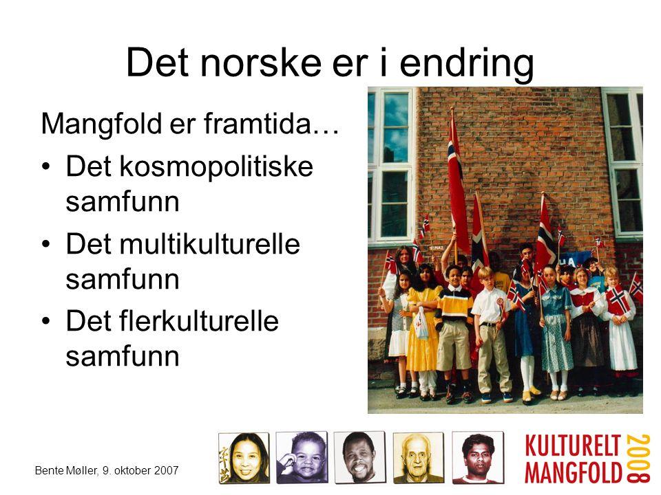 Bente Møller, 9. oktober 2007 Det norske er i endring Mangfold er framtida… •Det kosmopolitiske samfunn •Det multikulturelle samfunn •Det flerkulturel