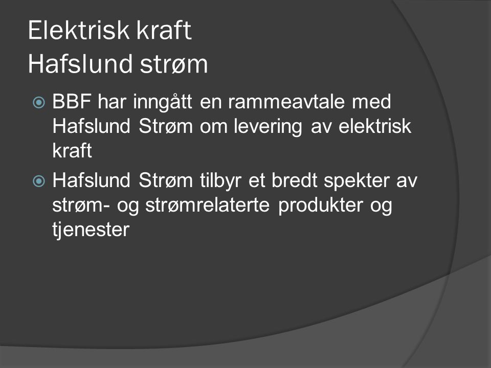 Elektrisk kraft Hafslund strøm  BBF har inngått en rammeavtale med Hafslund Strøm om levering av elektrisk kraft  Hafslund Strøm tilbyr et bredt spekter av strøm- og strømrelaterte produkter og tjenester