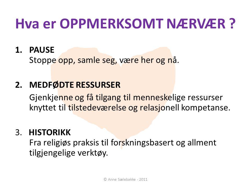 Hva er OPPMERKSOMT NÆRVÆR ? © Anne Sælebakke - 2011 1.PAUSE Stoppe opp, samle seg, være her og nå. 2.MEDFØDTE RESSURSER Gjenkjenne og få tilgang til m