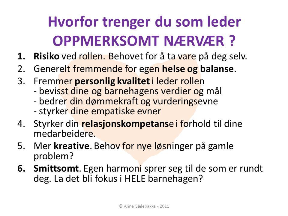 Hvorfor trenger du som leder OPPMERKSOMT NÆRVÆR ? © Anne Sælebakke - 2011 1.Risiko ved rollen. Behovet for å ta vare på deg selv. 2.Generelt fremmende