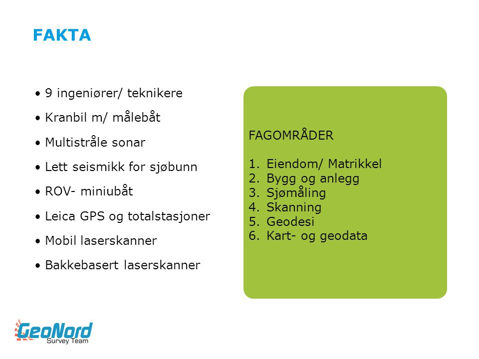 FAGOMRÅDER 1.Eiendom/ Matrikkel 2.Bygg og anlegg 3.Sjømåling 4.Skanning 5.Geodesi 6.Kart- og geodata FAKTA •9 ingeniører/ teknikere •Kranbil m/ målebå