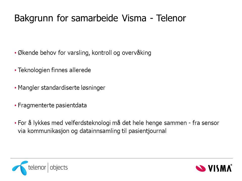 Bakgrunn for samarbeide Visma - Telenor • Økende behov for varsling, kontroll og overvåking • Teknologien finnes allerede • Mangler standardiserte løsninger • Fragmenterte pasientdata • For å lykkes med velferdsteknologi må det hele henge sammen - fra sensor via kommunikasjon og datainnsamling til pasientjournal