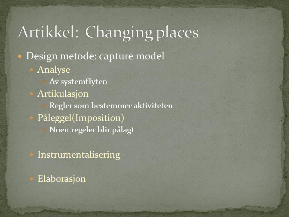  Design metode: capture model  Analyse  Av systemflyten  Artikulasjon  Regler som bestemmer aktiviteten  Påleggel(Imposition)  Noen regeler bli