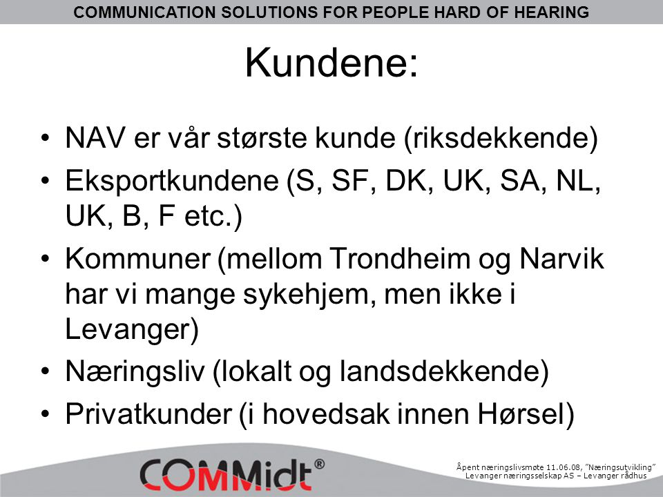 "COMMUNICATION SOLUTIONS FOR PEOPLE HARD OF HEARING Åpent næringslivsmøte 11.06.08, ""Næringsutvikling"" Levanger næringsselskap AS – Levanger rådhus Kun"