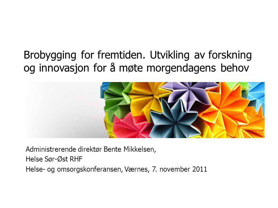 Brobygging for fremtiden. Utvikling av forskning og innovasjon for å møte morgendagens behov Administrerende direktør Bente Mikkelsen, Helse Sør-Øst R