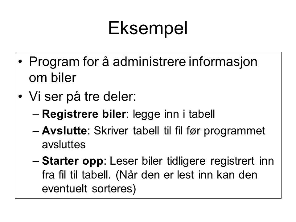 Eksempel •Program for å administrere informasjon om biler •Vi ser på tre deler: –Registrere biler: legge inn i tabell –Avslutte: Skriver tabell til fi