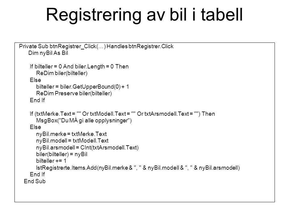 Skrive til fil Private Sub btnAvslutt_Click(…) Handles btnAvslutt.Click lagreTilFil(biler) End End Sub Sub lagreTilFil(ByVal biler() As Bil) skriver innholdet i en tabell til fil Dim i As Integer Dim sw As IO.StreamWriter = IO.File.CreateText( c:\biler.txt ) For i = 0 To biler.GetUpperBound(0) sw.WriteLine(biler(i).merke) sw.WriteLine(biler(i).modell) sw.WriteLine(biler(i).arsmodell) Next sw.Close() MsgBox( Bilene er lagret i biler.txt.