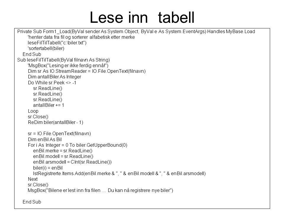 Sortere tabell Private Sub sortertabell(ByRef tabell() As Bil) sorterer en tabell med biler Dim i, j, maks As Integer maks = tabell.GetUpperBound(0) For i = 0 To maks - 1 For j = i + 1 To maks If (tabell(i).merke.ToUpper > tabell(j).merke.ToUpper) Then bytt(tabell(i), tabell(j)) End If Next End Sub Skriv prosedyren bytt selv (se forelesning nr.