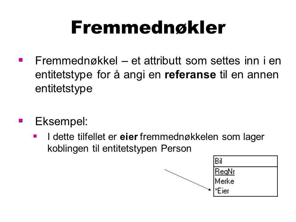 Fremmednøkler  Fremmednøkkel – et attributt som settes inn i en entitetstype for å angi en referanse til en annen entitetstype  Eksempel:  I dette