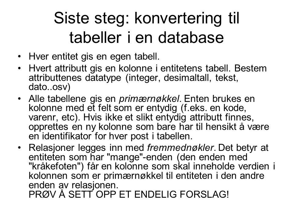 Siste steg: konvertering til tabeller i en database •Hver entitet gis en egen tabell. •Hvert attributt gis en kolonne i entitetens tabell. Bestem attr