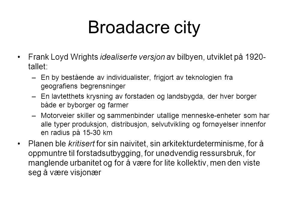 Broadacre city •Frank Loyd Wrights idealiserte versjon av bilbyen, utviklet på 1920- tallet: –En by bestående av individualister, frigjort av teknolog