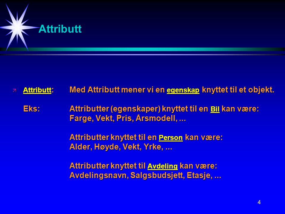 4 Attributt ä Attributt :Med Attributt mener vi en egenskap knyttet til et objekt.