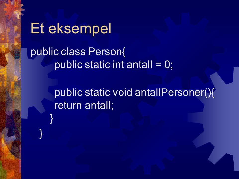 Et eksempel public class Person{ public static int antall = 0; public static void antallPersoner(){ return antall; } }