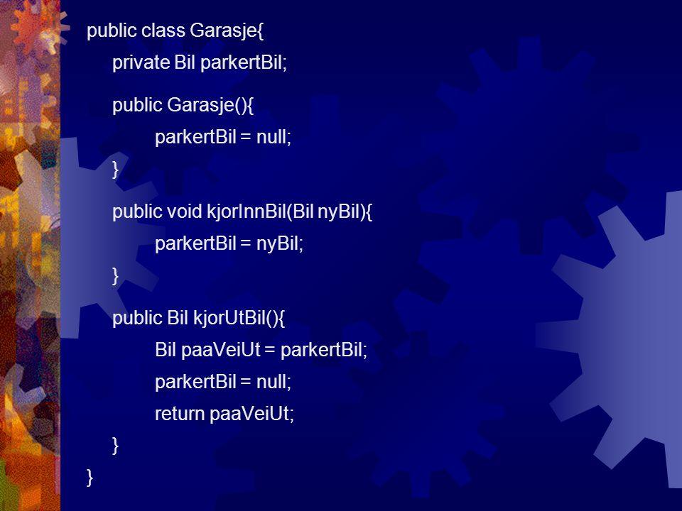public class Garasje{ private Bil parkertBil; public Garasje(){ parkertBil = null; } public void kjorInnBil(Bil nyBil){ parkertBil = nyBil; } public B