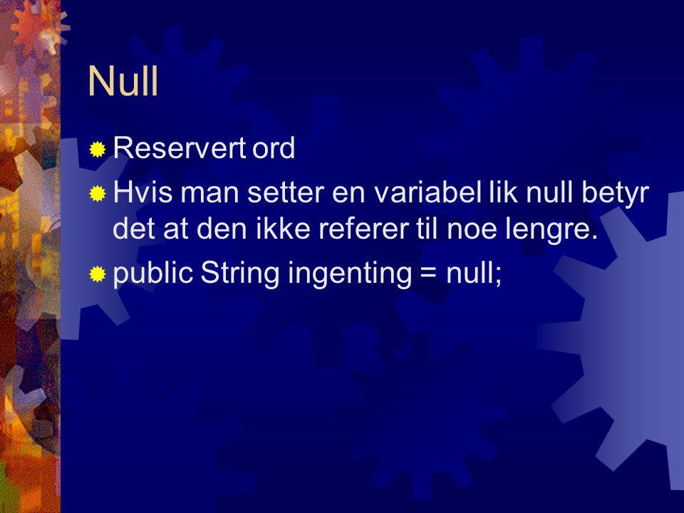 Null  Reservert ord  Hvis man setter en variabel lik null betyr det at den ikke referer til noe lengre.  public String ingenting = null;