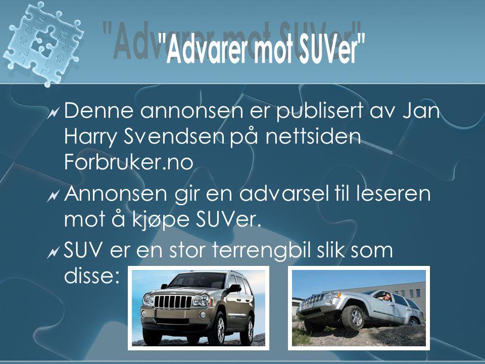  Denne annonsen er publisert av Jan Harry Svendsen på nettsiden Forbruker.no  Annonsen gir en advarsel til leseren mot å kjøpe SUVer.  SUV er en st