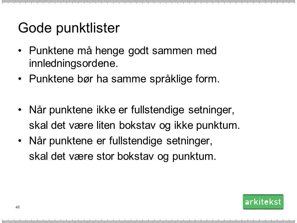 46 Gode punktlister •Punktene må henge godt sammen med innledningsordene. •Punktene bør ha samme språklige form. •Når punktene ikke er fullstendige se